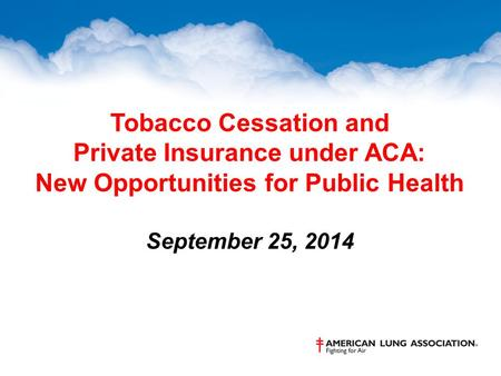 Tobacco Cessation and Private Insurance under ACA: New Opportunities for Public Health September 25, 2014.
