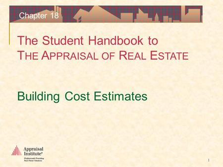 The Student Handbook to T HE A PPRAISAL OF R EAL E STATE 1 Chapter 18 Building Cost Estimates.