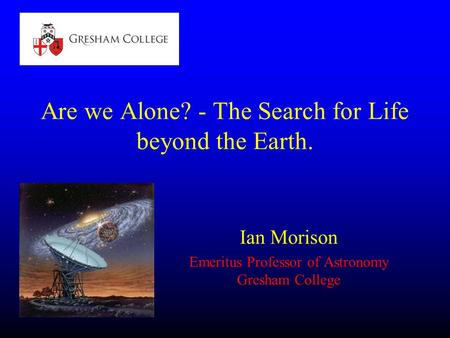 Are we Alone? - The Search for Life beyond the Earth. Ian Morison Emeritus Professor of Astronomy Gresham College.