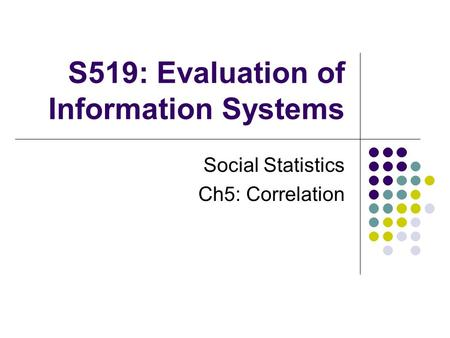 S519: Evaluation of Information Systems Social Statistics Ch5: Correlation.