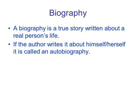 Biography A biography is a true story written about a real person's life. If the author writes it about himself/herself it is called an autobiography.