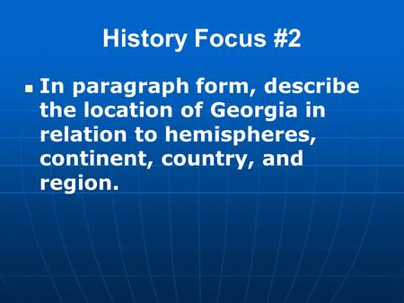 History Focus #2 In paragraph form, describe the location of Georgia in relation to hemispheres, continent, country, and region.
