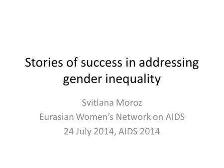 Stories of success in addressing gender inequality Svitlana Moroz Eurasian Women's Network on AIDS 24 July 2014, AIDS 2014.
