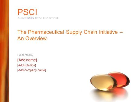 PSCI PHARMACEUTICAL SUPPLY CHAIN INITIATIVE The Pharmaceutical Supply Chain Initiative – An Overview Presented by [Add name] [Add role title] [Add company.