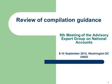 1 Review of compilation guidance 9th Meeting of the Advisory Expert Group on National Accounts 8-10 September 2014, Washington DC UNSD.