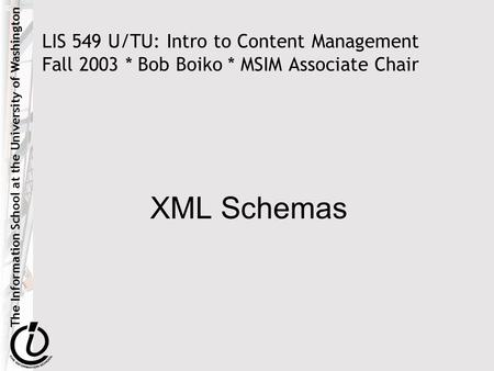 The Information School at the University of Washington LIS 549 U/TU: Intro to Content Management Fall 2003 * Bob Boiko * MSIM Associate Chair XML Schemas.