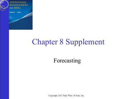 Copyright 2013 John Wiley & Sons, Inc. Chapter 8 Supplement Forecasting.
