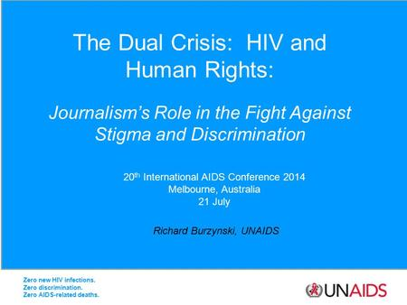 The Dual Crisis: HIV and Human Rights: Journalism's Role in the Fight Against Stigma and Discrimination Richard Burzynski, UNAIDS 20 th International AIDS.