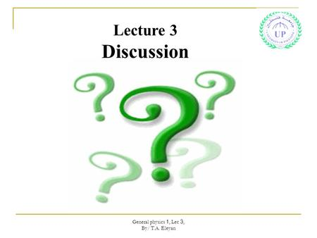 General physics 1, Lec 3, By/ T.A. Eleyan Lecture 3 Discussion.