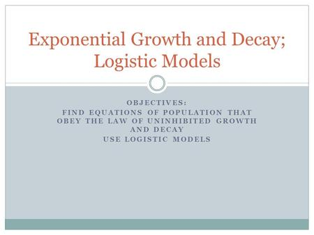 OBJECTIVES: FIND EQUATIONS OF POPULATION THAT OBEY THE LAW OF UNINHIBITED GROWTH AND DECAY USE LOGISTIC MODELS Exponential Growth and Decay; Logistic Models.
