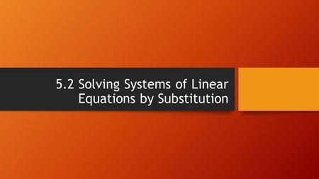5.2 Solving Systems of Linear Equations by Substitution