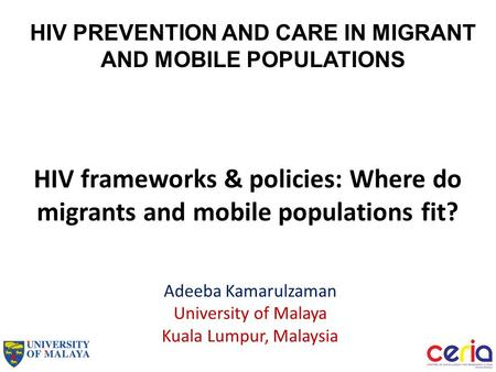 HIV frameworks & policies: Where do migrants and mobile populations fit? Adeeba Kamarulzaman University of Malaya Kuala Lumpur, Malaysia HIV PREVENTION.