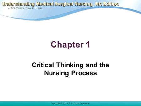Linda S. Williams / Paula D. Hopper Copyright © 2011. F.A. Davis Company Understanding Medical Surgical Nursing, 4th Edition Chapter 1 Critical Thinking.