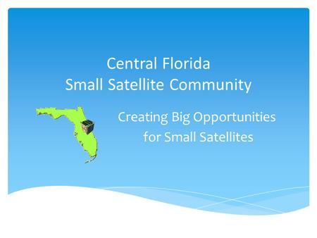 Central Florida Small <strong>Satellite</strong> <strong>Community</strong> Creating Big Opportunities for Small <strong>Satellites</strong>.