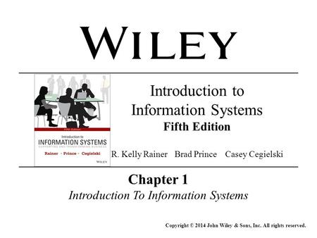 Chapter 1 Introduction To Information Systems Copyright © 2014 John Wiley & Sons, Inc. All rights reserved. Introduction to Information Systems Fifth Edition.