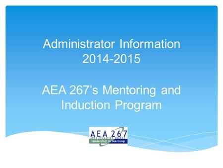 Administrator Information 2014-2015 AEA 267's Mentoring and Induction Program.