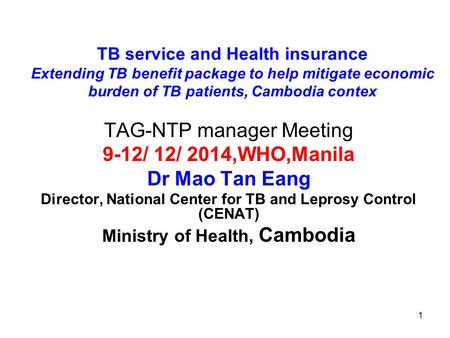 1 TB service and Health insurance Extending TB benefit package to help mitigate economic burden of TB patients, Cambodia contex TAG-NTP manager Meeting.