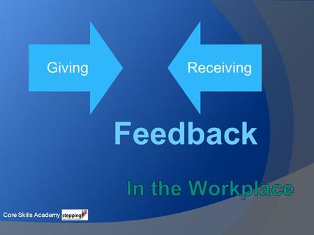 Giving Receiving Feedback Core Skills Academy. What is Feedback? Feedback is information we receive from others defining their perception of us in terms.