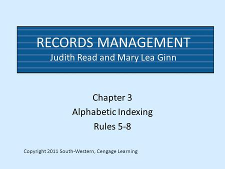 RECORDS MANAGEMENT Judith Read and Mary Lea Ginn Chapter 3 Alphabetic Indexing Rules 5-8 Copyright 2011 South-Western, Cengage Learning.