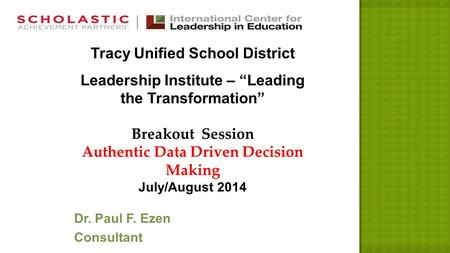 "Tracy Unified School District Leadership Institute – ""Leading the Transformation"" Breakout Session Authentic Data Driven Decision Making July/August 2014."