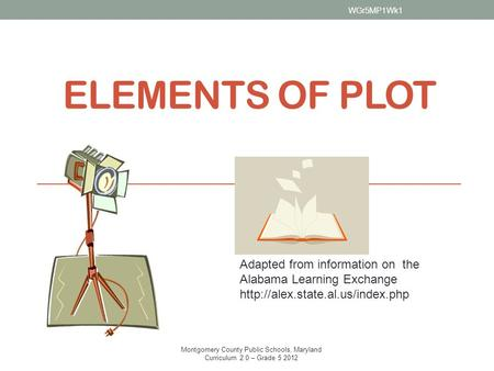 ELEMENTS OF PLOT Adapted from information on the Alabama Learning Exchange  WGr5MP1Wk1 Montgomery County Public Schools,