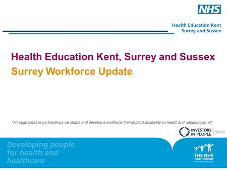 "0 Health Education Kent, Surrey and Sussex Surrey Workforce Update ""Through creative partnerships we shape and develop a workforce that impacts positively."