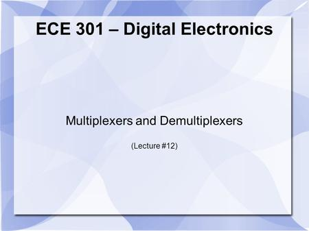 ECE 301 – Digital Electronics Multiplexers and Demultiplexers (Lecture #12)