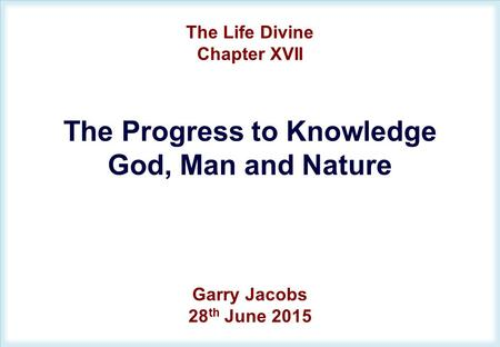 The Life Divine Chapter XVII The Progress to Knowledge God, Man and Nature Garry Jacobs 28 th June 2015.
