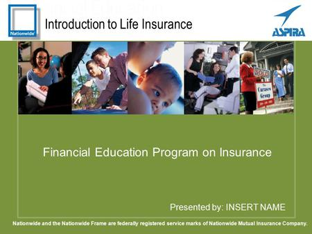 Introduction to Life Insurance Presented by: INSERT NAME Financial Education Program on Insurance Nationwide and the Nationwide Frame are federally registered.