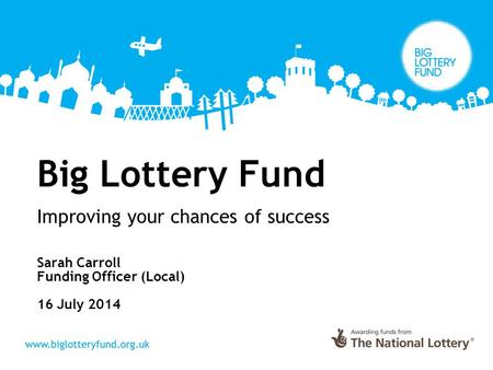 Big Lottery Fund Improving your chances of success Sarah Carroll Funding Officer (Local) 16 July 2014.