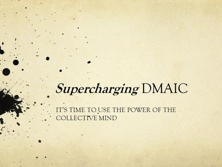 Supercharging DMAIC IT'S TIME TO USE THE POWER OF THE COLLECTIVE MIND.