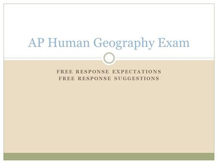 FREE RESPONSE EXPECTATIONS FREE RESPONSE SUGGESTIONS AP Human Geography Exam.