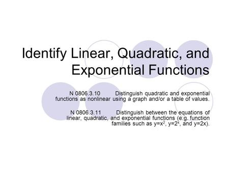 Identify Linear, Quadratic, and Exponential Functions N 0806.3.10Distinguish quadratic and exponential functions as nonlinear using a graph and/or a table.