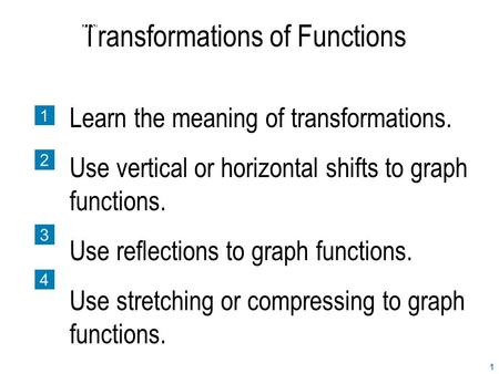 1 Transformations of Functions SECTION 2.7 1 2 3 4 Learn the meaning of transformations. Use vertical or horizontal shifts to graph functions. Use reflections.