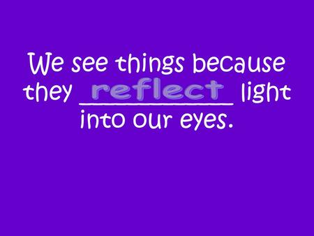 We see things because they _____________ light into our eyes.