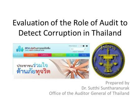 Evaluation of the Role of Audit to Detect Corruption in Thailand Prepared by Dr. Sutthi Suntharanurak Office of the Auditor General of Thailand.