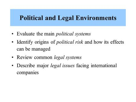 Political and Legal Environments Evaluate the main political systems Identify origins of political risk and how its effects can be managed Review common.
