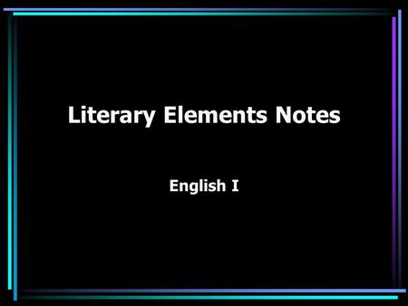 Literary Elements Notes English I. Plot The sequence of events of a story, usually related to the solution of a problem or conflict. What is it about.