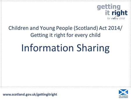 Children and Young People (Scotland) Act 2014/ Getting it right for every child Information Sharing www.scotland.gov.uk/gettingitright.
