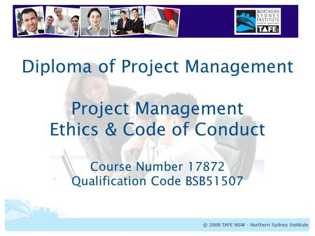 Diploma of Project Management Project Management Ethics & Code of Conduct Course Number 17872 Qualification Code BSB51507.