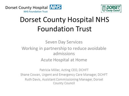 Dorset County Hospital NHS Foundation Trust Seven Day Services Working in partnership to reduce avoidable admissions Acute Hospital at Home Patricia Miller,
