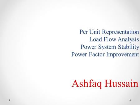 Per Unit Representation Load Flow Analysis Power System Stability Power Factor Improvement Ashfaq Hussain.
