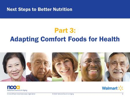 1 A nonprofit service and advocacy organization © 2014 National Council on Aging Next Steps to Better Nutrition Part 3: Adapting Comfort Foods for Health.