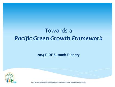 Green Growth in the Pacific: Building Resilient Sustainable Futures and Genuine Partnerships Towards a Pacific Green Growth Framework 2014 PIDF Summit.