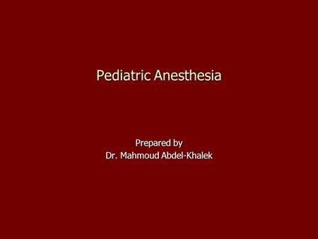 Prepared by Dr. Mahmoud Abdel-Khalek Pediatric Anesthesia.