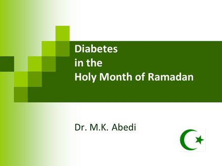 Diabetes in the Holy Month of Ramadan Dr. M.K. Abedi.
