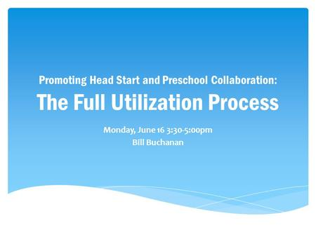 Promoting Head Start and Preschool Collaboration: The Full Utilization Process Monday, June 16 3:30-5:00pm Bill Buchanan.