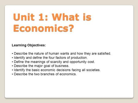 Unit 1: What is Economics? Learning Objectives: Describe the nature of human wants and how they are satisfied. Identify and define the four factors of.