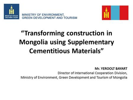 """Transforming construction in Mongolia using Supplementary Cementitious Materials"" Mr. YEROOLT BAYART Director of International Cooperation Division, Ministry."