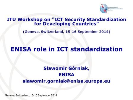 "Geneva, Switzerland, 15-16 September 2014 ENISA role in ICT standardization Sławomir Górniak, ENISA ITU Workshop on ""ICT."